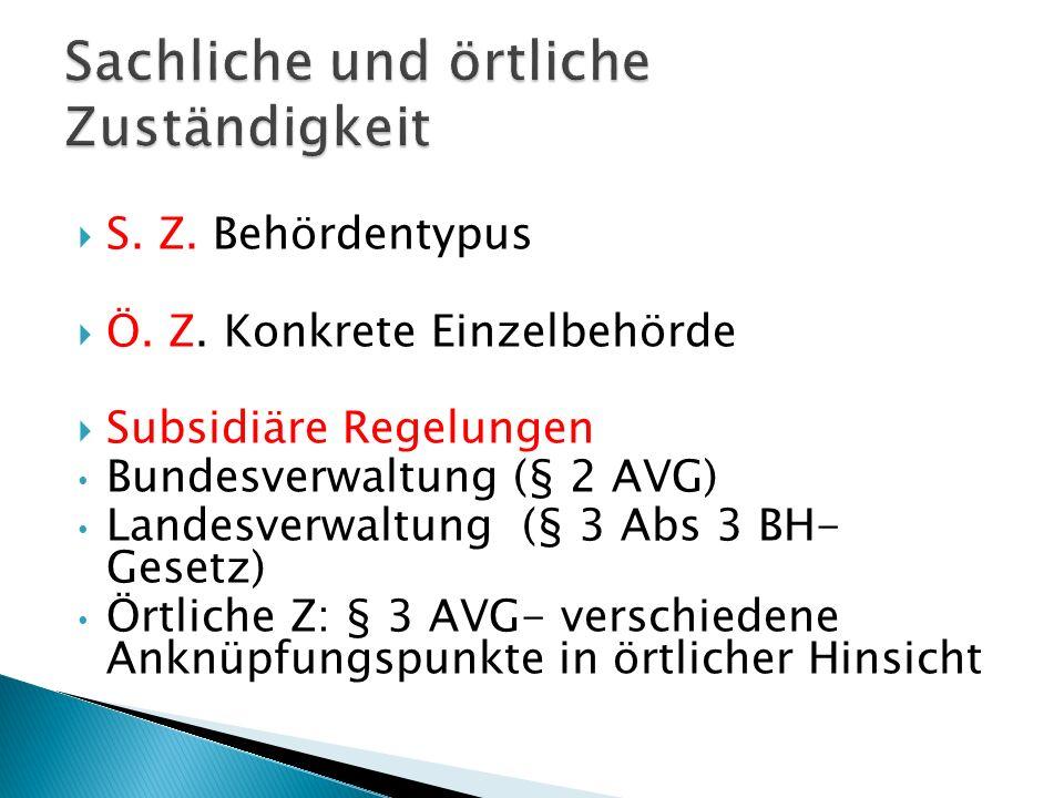 S. Z. Behördentypus Ö. Z. Konkrete Einzelbehörde Subsidiäre Regelungen Bundesverwaltung (§ 2 AVG) Landesverwaltung (§ 3 Abs 3 BH- Gesetz) Örtliche Z: