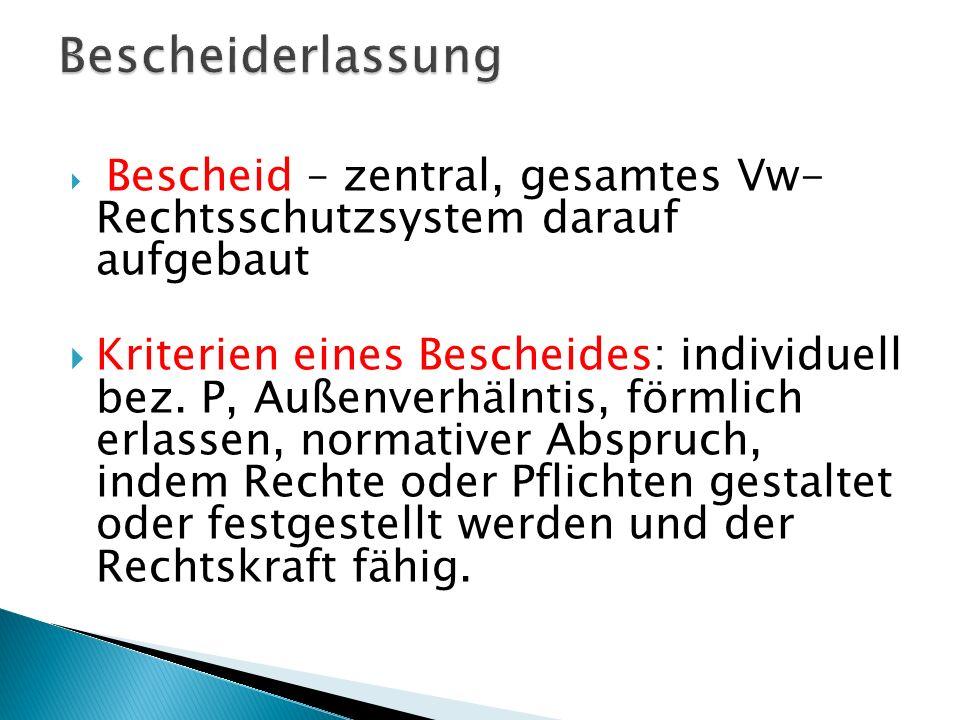 Bescheid – zentral, gesamtes Vw- Rechtsschutzsystem darauf aufgebaut Kriterien eines Bescheides: individuell bez. P, Außenverhälntis, förmlich erlasse