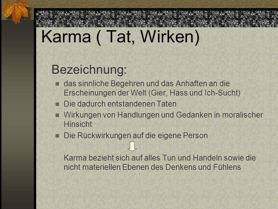 Karma ( Tat, Wirken) Bezeichnung: das sinnliche Begehren und das Anhaften an die Erscheinungen der Welt (Gier, Hass und Ich-Sucht) Die dadurch entstan