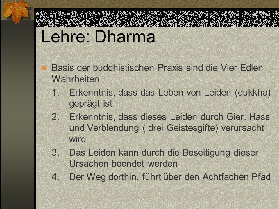 Lehre: Dharma Basis der buddhistischen Praxis sind die Vier Edlen Wahrheiten 1. Erkenntnis, dass das Leben von Leiden (dukkha) geprägt ist 2.Erkenntni