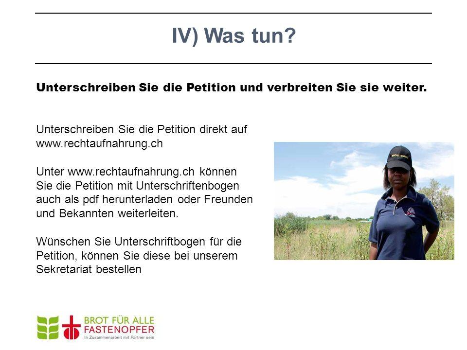 IV) Was tun? Unterschreiben Sie die Petition und verbreiten Sie sie weiter. Unterschreiben Sie die Petition direkt auf www.rechtaufnahrung.ch Unter ww