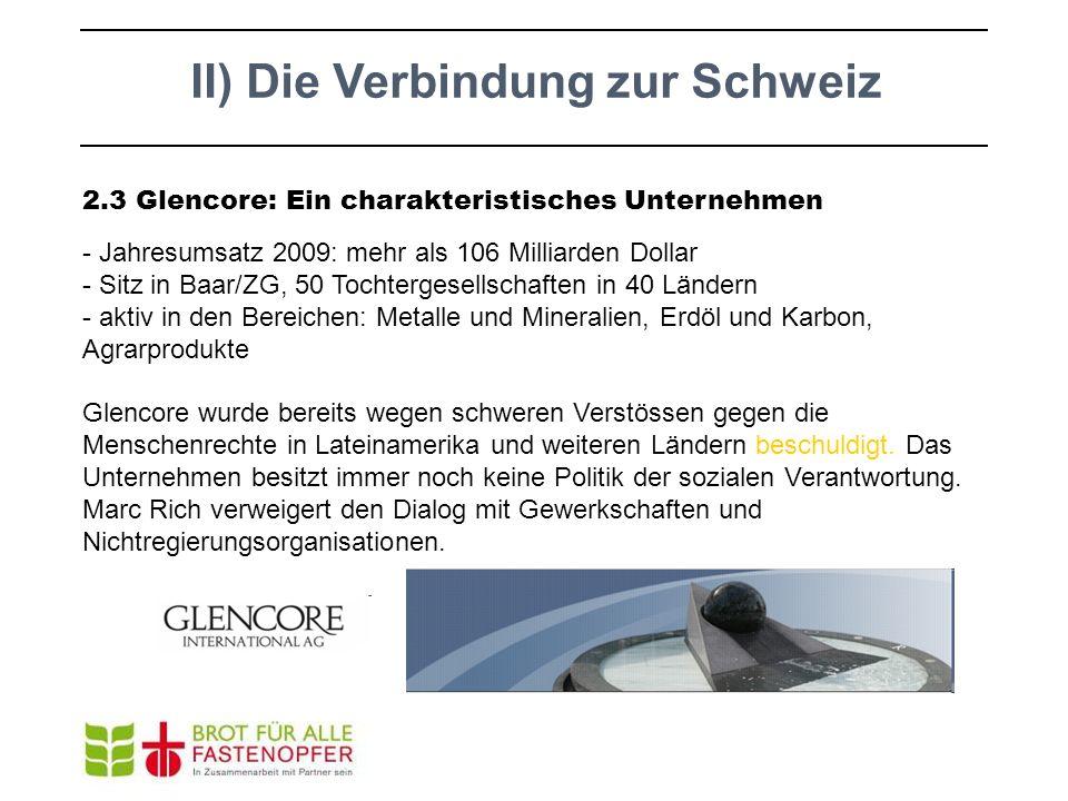 II) Die Verbindung zur Schweiz 2.3 Glencore: Ein charakteristisches Unternehmen - Jahresumsatz 2009: mehr als 106 Milliarden Dollar - Sitz in Baar/ZG,