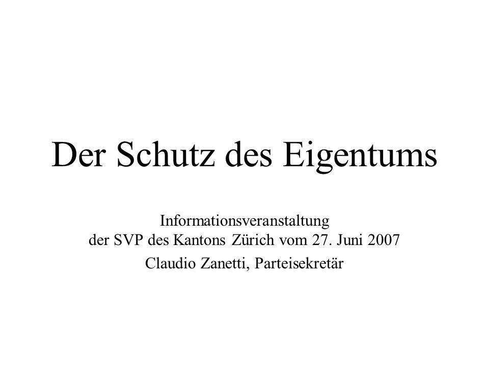 Der Schutz des Eigentums Informationsveranstaltung der SVP des Kantons Zürich vom 27. Juni 2007 Claudio Zanetti, Parteisekretär