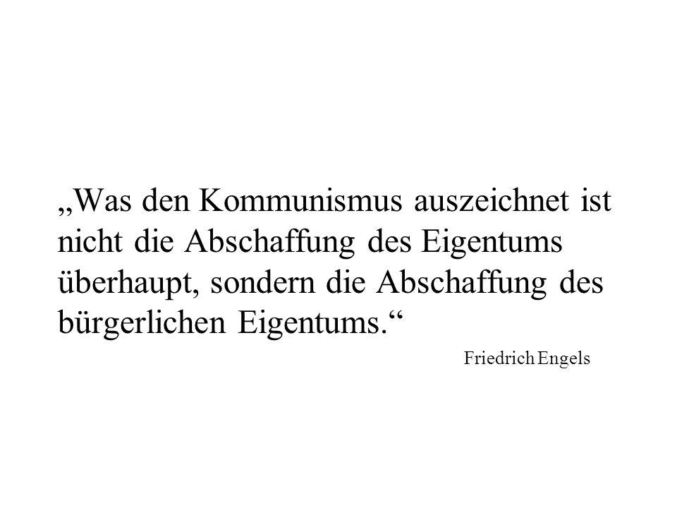 Was den Kommunismus auszeichnet ist nicht die Abschaffung des Eigentums überhaupt, sondern die Abschaffung des bürgerlichen Eigentums. Friedrich Engel
