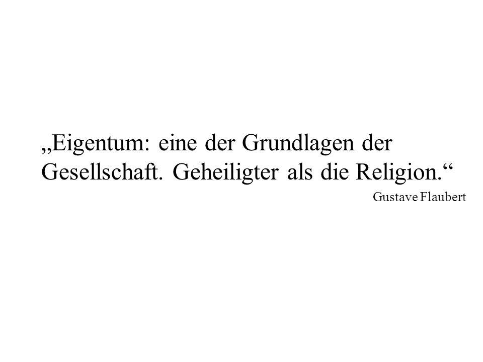 Eigentum: eine der Grundlagen der Gesellschaft. Geheiligter als die Religion. Gustave Flaubert