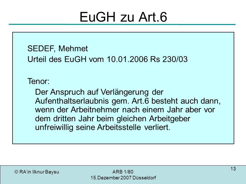 © RAin Ilknur BaysuARB 1/80 15.Dezember 2007 Düsseldorf 13 EuGH zu Art.6 SEDEF, Mehmet Urteil des EuGH vom 10.01.2006 Rs 230/03 Tenor: Der Anspruch auf Verlängerung der Aufenthaltserlaubnis gem.