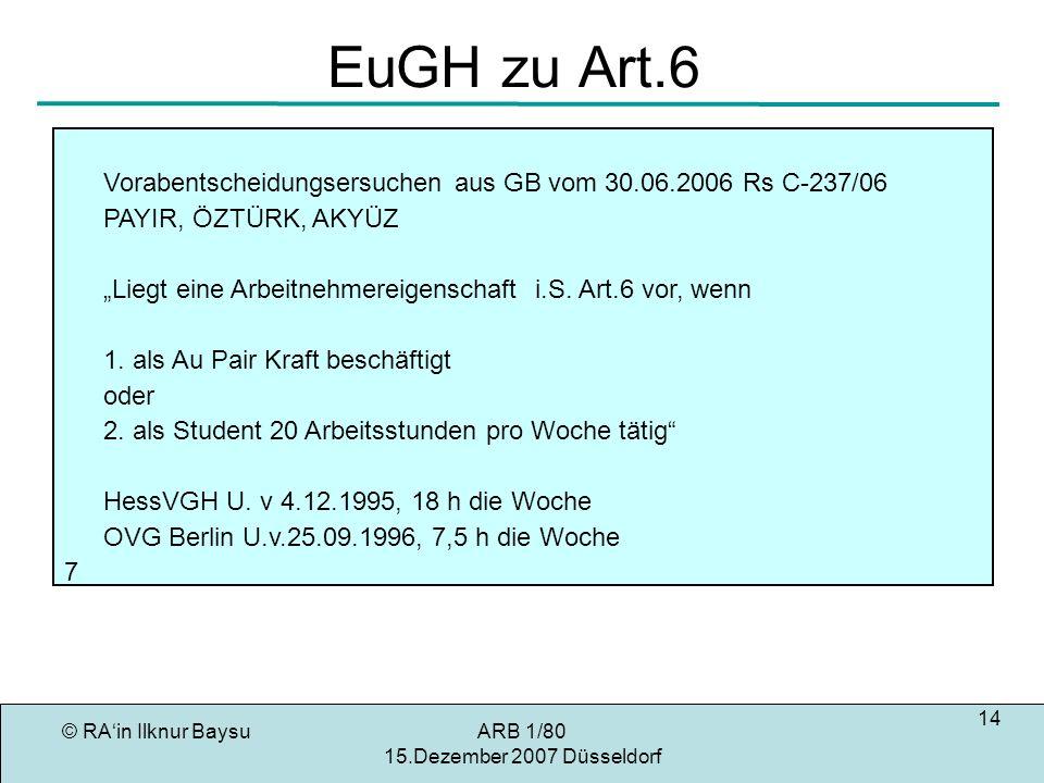 © RAin Ilknur BaysuARB 1/80 15.Dezember 2007 Düsseldorf 14 EuGH zu Art.6 Vorabentscheidungsersuchen aus GB vom 30.06.2006 Rs C-237/06 PAYIR, ÖZTÜRK, AKYÜZ Liegt eine Arbeitnehmereigenschaft i.S.