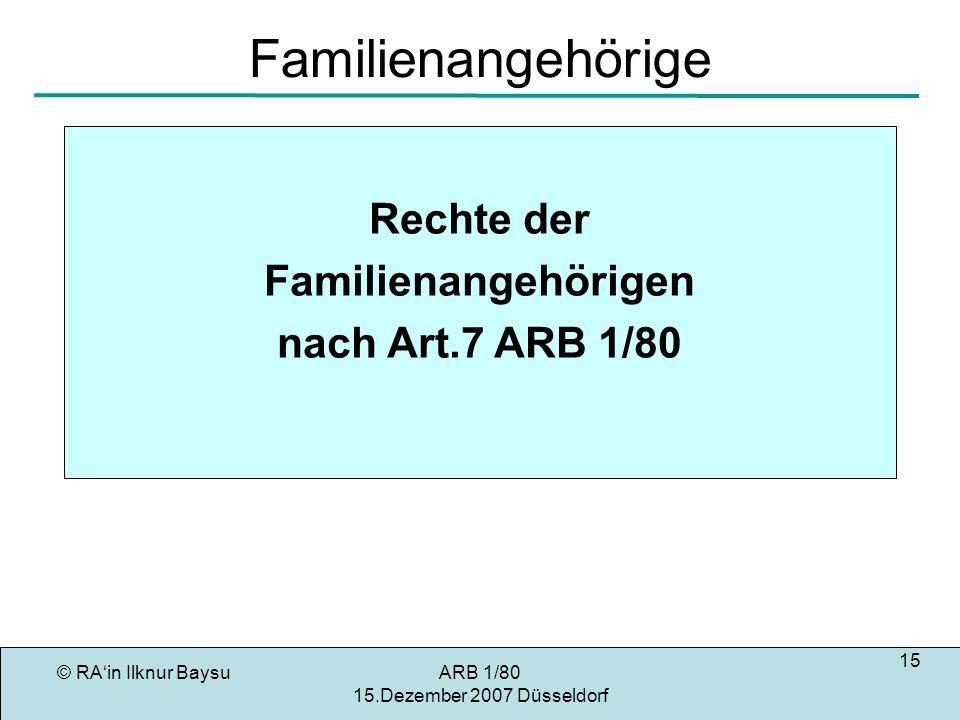 © RAin Ilknur BaysuARB 1/80 15.Dezember 2007 Düsseldorf 15 Familienangehörige Rechte der Familienangehörigen nach Art.7 ARB 1/80