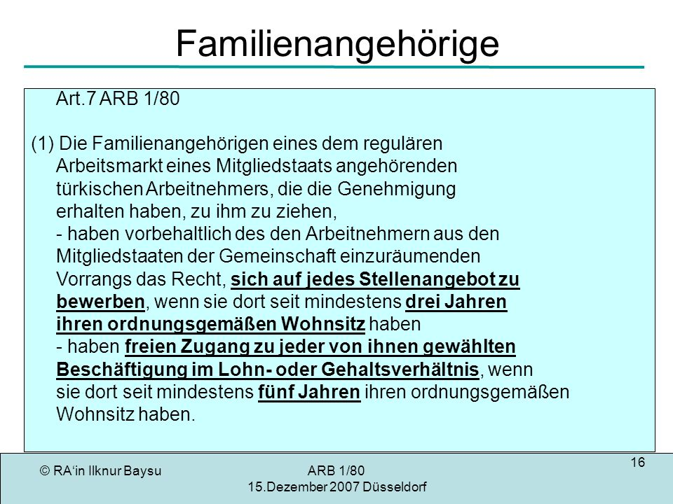 © RAin Ilknur BaysuARB 1/80 15.Dezember 2007 Düsseldorf 16 Familienangehörige Art.7 ARB 1/80 (1) Die Familienangehörigen eines dem regulären Arbeitsmarkt eines Mitgliedstaats angehörenden türkischen Arbeitnehmers, die die Genehmigung erhalten haben, zu ihm zu ziehen, - haben vorbehaltlich des den Arbeitnehmern aus den Mitgliedstaaten der Gemeinschaft einzuräumenden Vorrangs das Recht, sich auf jedes Stellenangebot zu bewerben, wenn sie dort seit mindestens drei Jahren ihren ordnungsgemäßen Wohnsitz haben - haben freien Zugang zu jeder von ihnen gewählten Beschäftigung im Lohn- oder Gehaltsverhältnis, wenn sie dort seit mindestens fünf Jahren ihren ordnungsgemäßen Wohnsitz haben.