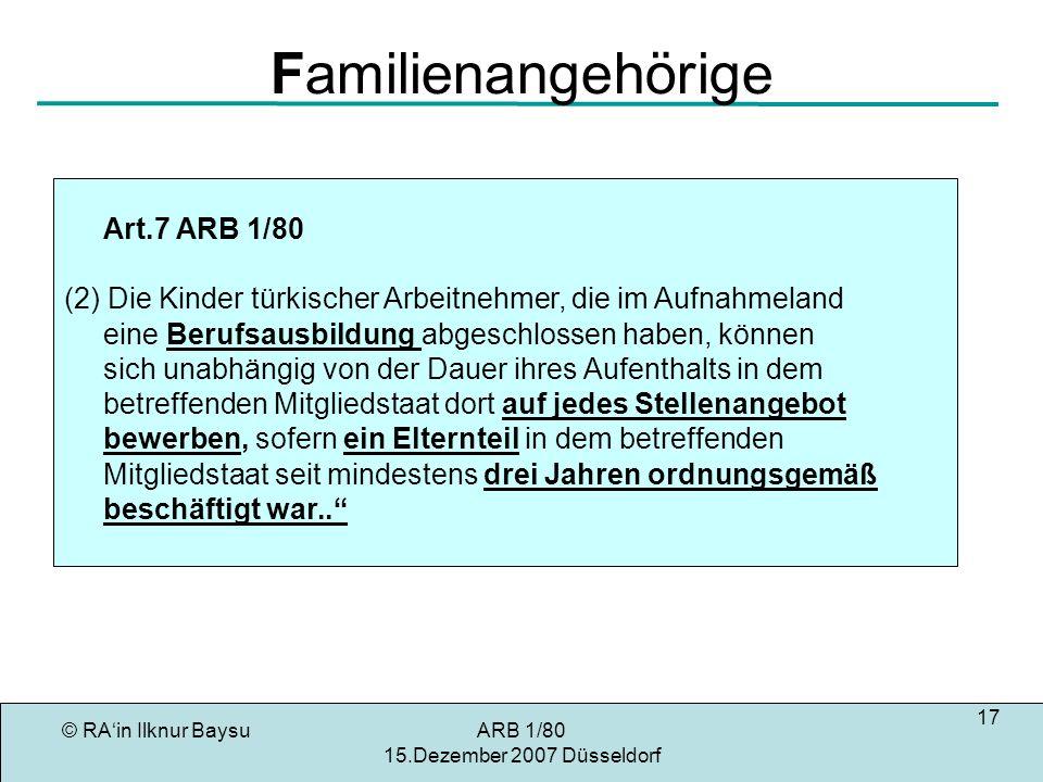 © RAin Ilknur BaysuARB 1/80 15.Dezember 2007 Düsseldorf 17 Familienangehörige Art.7 ARB 1/80 (2) Die Kinder türkischer Arbeitnehmer, die im Aufnahmeland eine Berufsausbildung abgeschlossen haben, können sich unabhängig von der Dauer ihres Aufenthalts in dem betreffenden Mitgliedstaat dort auf jedes Stellenangebot bewerben, sofern ein Elternteil in dem betreffenden Mitgliedstaat seit mindestens drei Jahren ordnungsgemäß beschäftigt war..