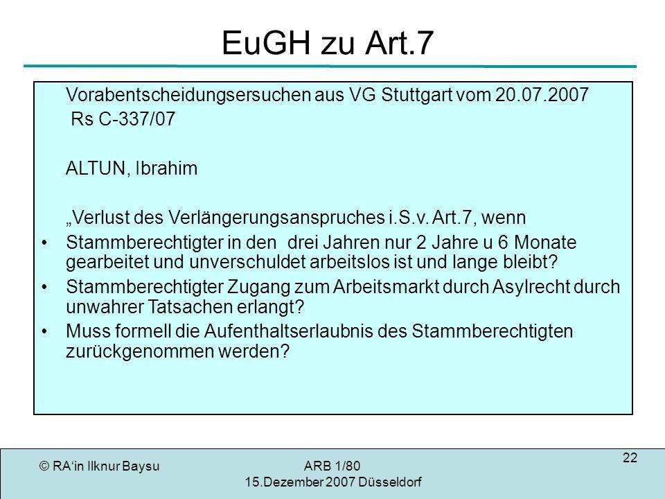 © RAin Ilknur BaysuARB 1/80 15.Dezember 2007 Düsseldorf 22 EuGH zu Art.7 Vorabentscheidungsersuchen aus VG Stuttgart vom 20.07.2007 Rs C-337/07 ALTUN, Ibrahim Verlust des Verlängerungsanspruches i.S.v.