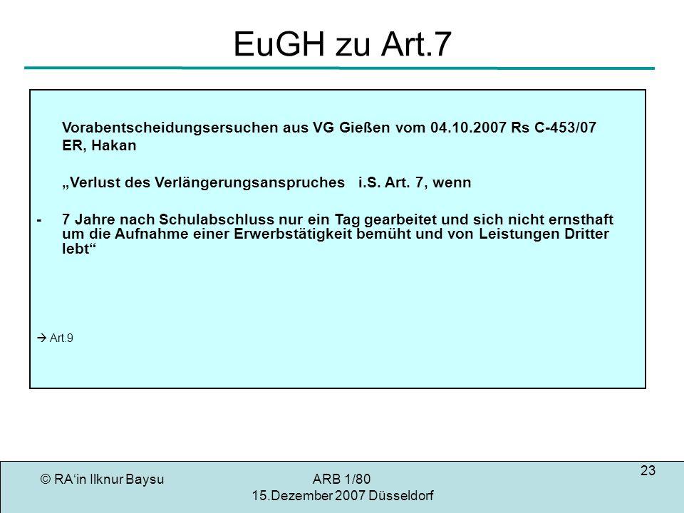 © RAin Ilknur BaysuARB 1/80 15.Dezember 2007 Düsseldorf 23 EuGH zu Art.7 Vorabentscheidungsersuchen aus VG Gießen vom 04.10.2007 Rs C-453/07 ER, Hakan Verlust des Verlängerungsanspruches i.S.