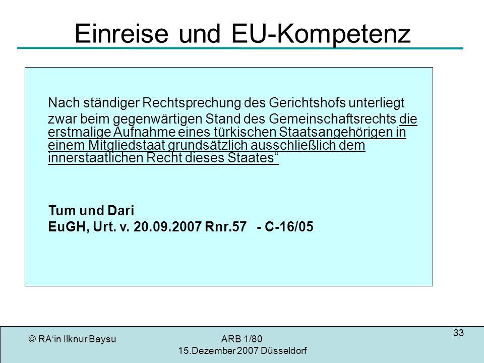 © RAin Ilknur BaysuARB 1/80 15.Dezember 2007 Düsseldorf 33 Einreise und EU-Kompetenz Nach ständiger Rechtsprechung des Gerichtshofs unterliegt zwar beim gegenwärtigen Stand des Gemeinschaftsrechts die erstmalige Aufnahme eines türkischen Staatsangehörigen in einem Mitgliedstaat grundsätzlich ausschließlich dem innerstaatlichen Recht dieses Staates Tum und Dari EuGH, Urt.