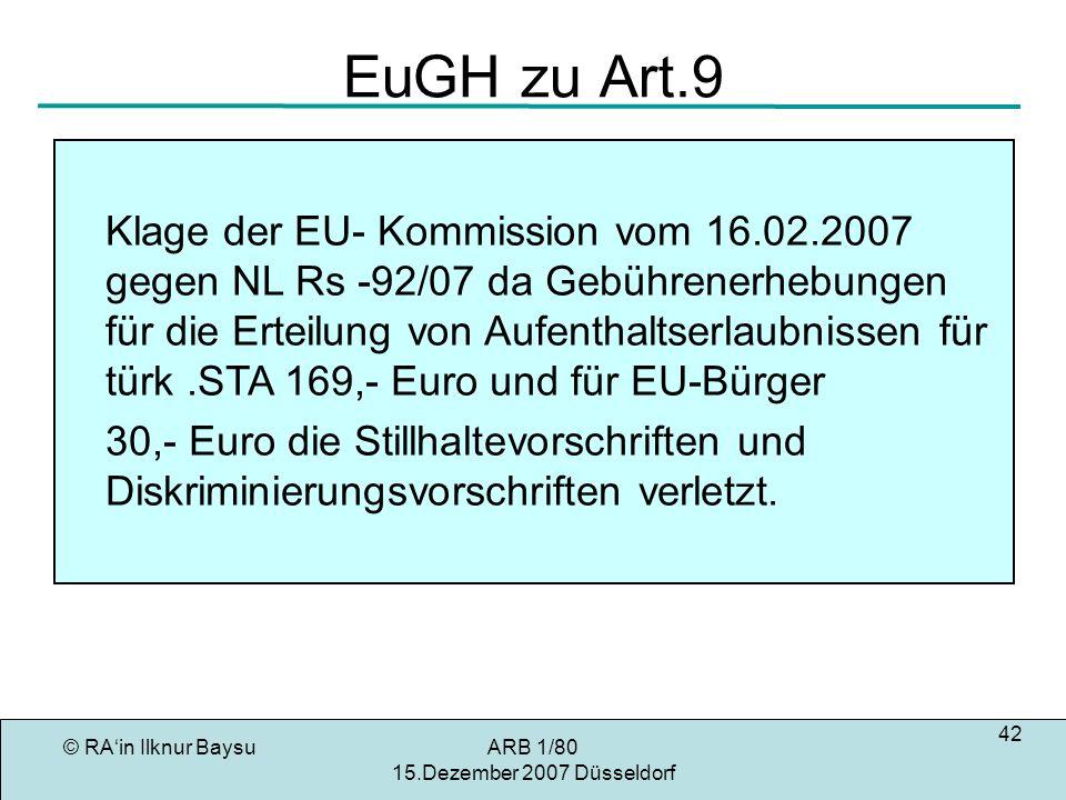 © RAin Ilknur BaysuARB 1/80 15.Dezember 2007 Düsseldorf 42 EuGH zu Art.9 Klage der EU- Kommission vom 16.02.2007 gegen NL Rs -92/07 da Gebührenerhebungen für die Erteilung von Aufenthaltserlaubnissen für türk.STA 169,- Euro und für EU-Bürger 30,- Euro die Stillhaltevorschriften und Diskriminierungsvorschriften verletzt.