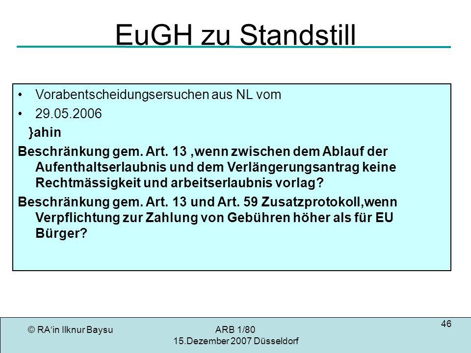© RAin Ilknur BaysuARB 1/80 15.Dezember 2007 Düsseldorf 46 EuGH zu Standstill Vorabentscheidungsersuchen aus NL vom 29.05.2006 }ahin Beschränkung gem.