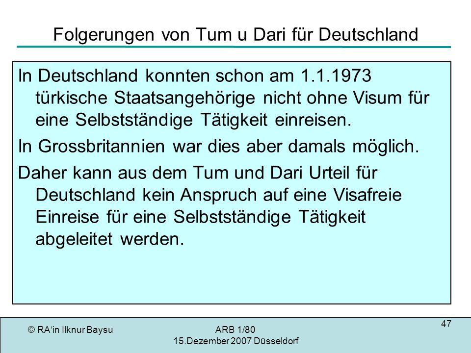 © RAin Ilknur BaysuARB 1/80 15.Dezember 2007 Düsseldorf 47 Folgerungen von Tum u Dari für Deutschland In Deutschland konnten schon am 1.1.1973 türkische Staatsangehörige nicht ohne Visum für eine Selbstständige Tätigkeit einreisen.