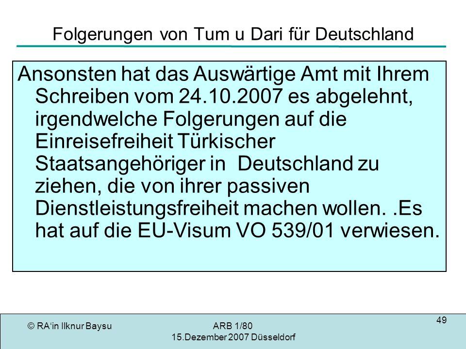 © RAin Ilknur BaysuARB 1/80 15.Dezember 2007 Düsseldorf 49 Folgerungen von Tum u Dari für Deutschland Ansonsten hat das Auswärtige Amt mit Ihrem Schreiben vom 24.10.2007 es abgelehnt, irgendwelche Folgerungen auf die Einreisefreiheit Türkischer Staatsangehöriger in Deutschland zu ziehen, die von ihrer passiven Dienstleistungsfreiheit machen wollen..Es hat auf die EU-Visum VO 539/01 verwiesen.