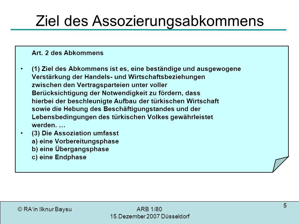 © RAin Ilknur BaysuARB 1/80 15.Dezember 2007 Düsseldorf 6 Freizügigkeit für Türkische STA Art.12 des Abkommens Die Vertragsparteien vereinbaren, sich von den Artikeln 48, 49 und 50 des Vertrages [Arbeitnehmerfreizügigkeit, Art.39, 40, 41 EGV] zur Gründung der Gemeinschaft leiten zu lassen, um untereinander die Freizügigkeit schrittweise herzustellen.