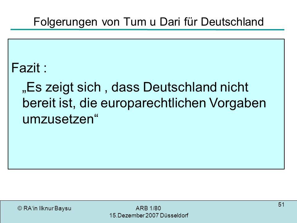 © RAin Ilknur BaysuARB 1/80 15.Dezember 2007 Düsseldorf 51 Folgerungen von Tum u Dari für Deutschland Fazit : Es zeigt sich, dass Deutschland nicht bereit ist, die europarechtlichen Vorgaben umzusetzen