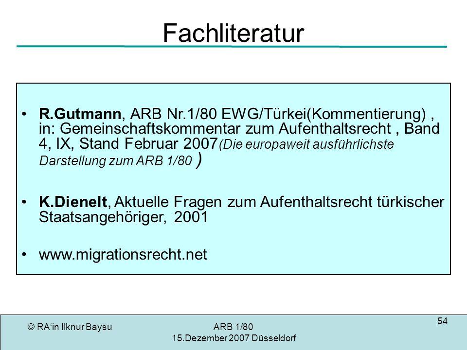 © RAin Ilknur BaysuARB 1/80 15.Dezember 2007 Düsseldorf 54 Fachliteratur R.Gutmann, ARB Nr.1/80 EWG/Türkei(Kommentierung), in: Gemeinschaftskommentar zum Aufenthaltsrecht, Band 4, IX, Stand Februar 2007 (Die europaweit ausführlichste Darstellung zum ARB 1/80 ) K.Dienelt, Aktuelle Fragen zum Aufenthaltsrecht türkischer Staatsangehöriger, 2001 www.migrationsrecht.net