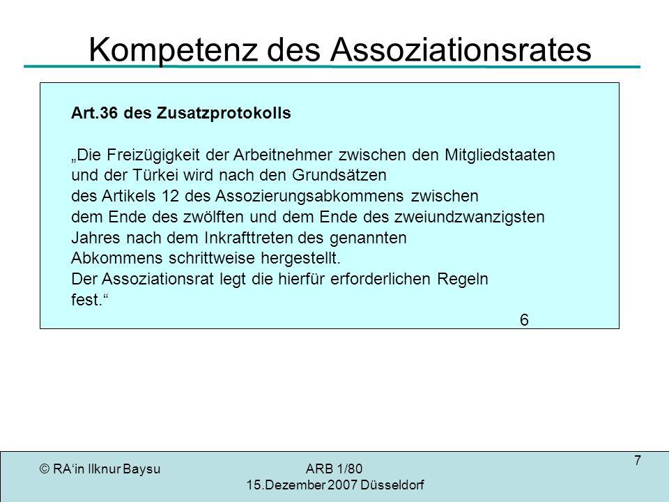 © RAin Ilknur BaysuARB 1/80 15.Dezember 2007 Düsseldorf 7 Kompetenz des Assoziationsrates Art.36 des Zusatzprotokolls Die Freizügigkeit der Arbeitnehmer zwischen den Mitgliedstaaten und der Türkei wird nach den Grundsätzen des Artikels 12 des Assozierungsabkommens zwischen dem Ende des zwölften und dem Ende des zweiundzwanzigsten Jahres nach dem Inkrafttreten des genannten Abkommens schrittweise hergestellt.