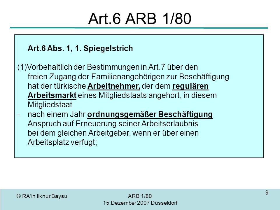 © RAin Ilknur BaysuARB 1/80 15.Dezember 2007 Düsseldorf 20 EuGH zu Art.7 Erlöschen des Anspruchs aus Art.7 Art.14 ARB 1/80 Gründe der öffentlichen Ordnung, Sicherheit oder Gesundheit Unschädlich: Ausscheiden des Stammberechtigten aus dem Arbeitsmarkt Beendigung des Zusammenleben mit Arbeitnehmer Verbüßung von Haftstrafe Aufnahme einer Beschäftigung Beendigung einer Beschäftigung Arbeitslosigkeit Vergebliche Arbeitssuche (Art.7 S.1) Verlassen des Bundesgebiets nicht unerheblichen Zeitraum ohne berechtigten Grund