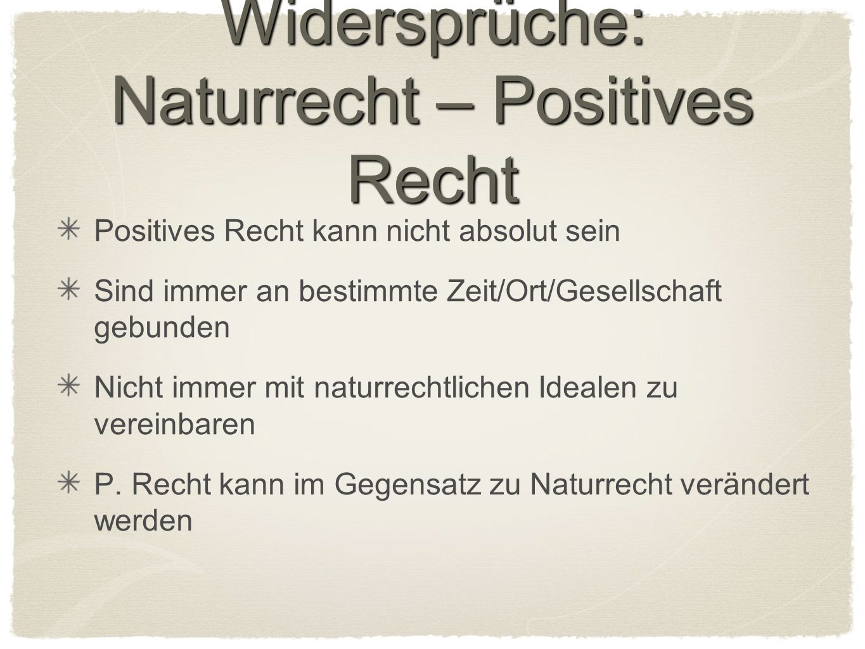 Widersprüche: Naturrecht – Positives Recht Positives Recht kann nicht absolut sein Sind immer an bestimmte Zeit/Ort/Gesellschaft gebunden Nicht immer