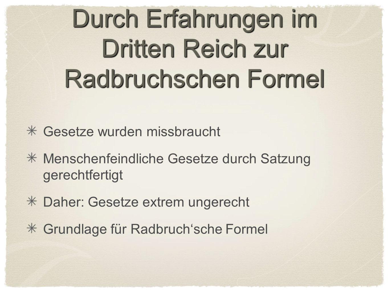 Durch Erfahrungen im Dritten Reich zur Radbruchschen Formel Gesetze wurden missbraucht Menschenfeindliche Gesetze durch Satzung gerechtfertigt Daher: Gesetze extrem ungerecht Grundlage für Radbruchsche Formel