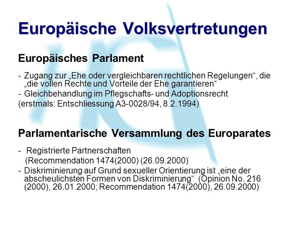 Europäische Volksvertretungen Europäisches Parlament -Zugang zur Ehe oder vergleichbaren rechtlichen Regelungen, die die vollen Rechte und Vorteile der Ehe garantieren -Gleichbehandlung im Pflegschafts- und Adoptionsrecht (erstmals: Entschliessung A3-0028/94, 8.2.1994) Parlamentarische Versammlung des Europarates - Registrierte Partnerschaften (Recommendation 1474(2000) (26.09.2000) -Diskriminierung auf Grund sexueller Orientierung ist eine der abscheulichsten Formen von Diskriminierung (Opinion No.