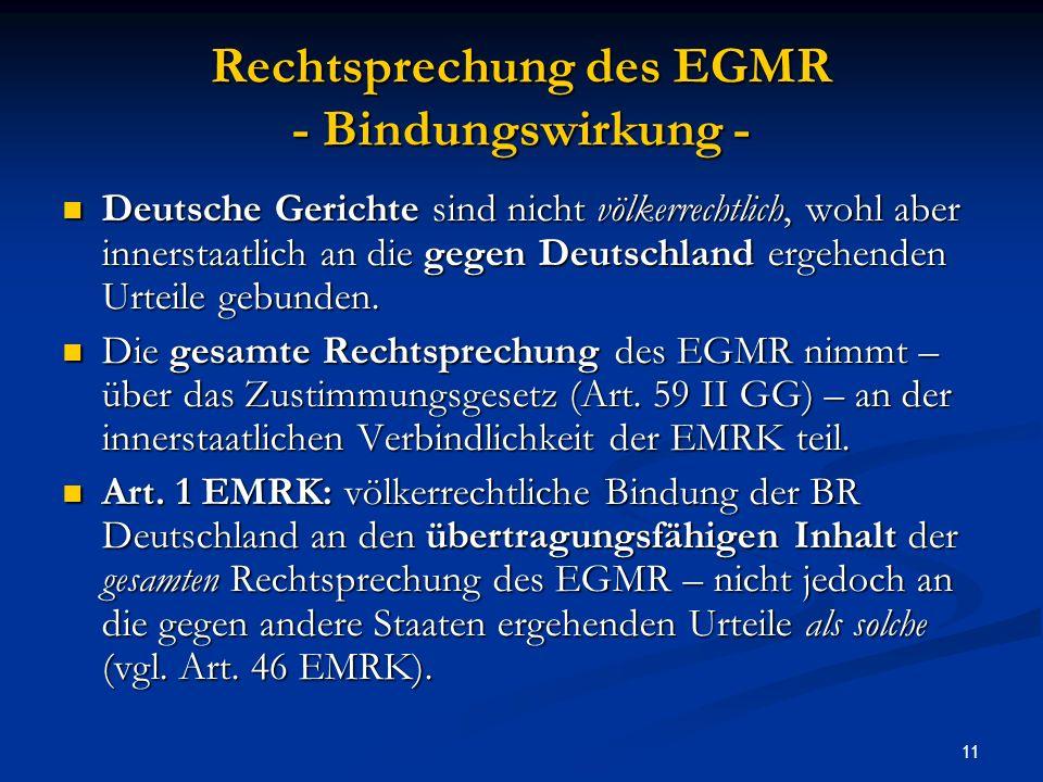 11 Rechtsprechung des EGMR - Bindungswirkung - Deutsche Gerichte sind nicht völkerrechtlich, wohl aber innerstaatlich an die gegen Deutschland ergehenden Urteile gebunden.