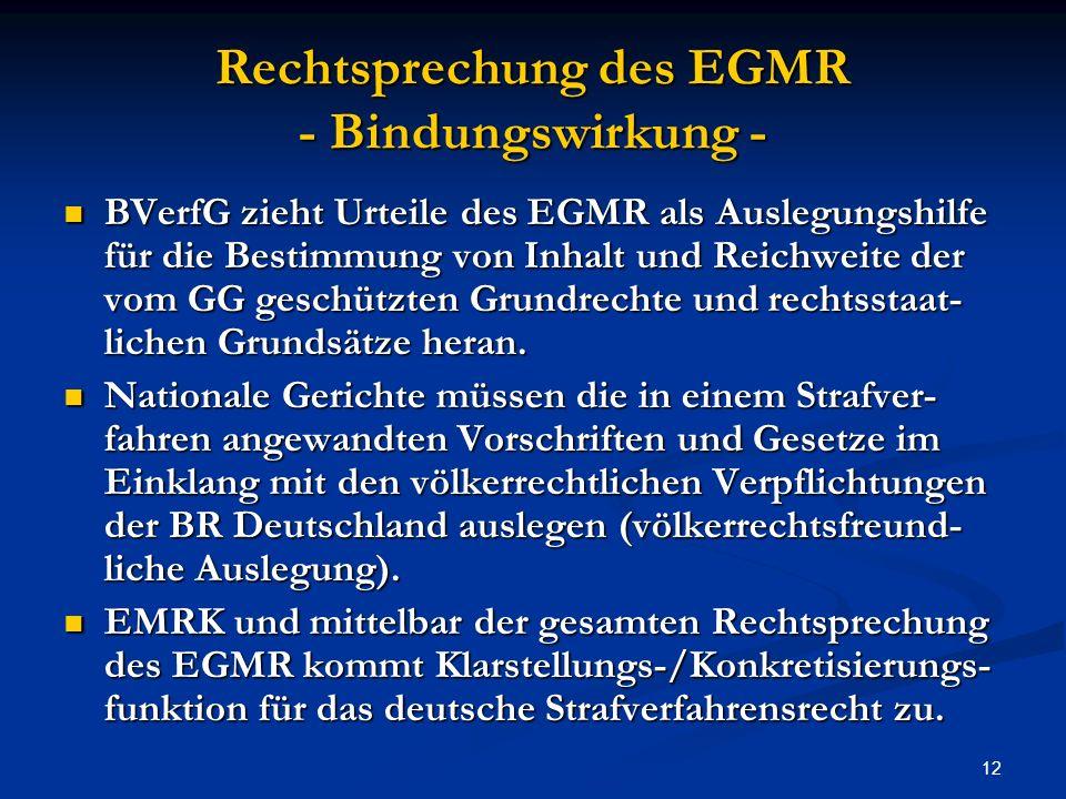 12 Rechtsprechung des EGMR - Bindungswirkung - BVerfG zieht Urteile des EGMR als Auslegungshilfe für die Bestimmung von Inhalt und Reichweite der vom GG geschützten Grundrechte und rechtsstaat- lichen Grundsätze heran.