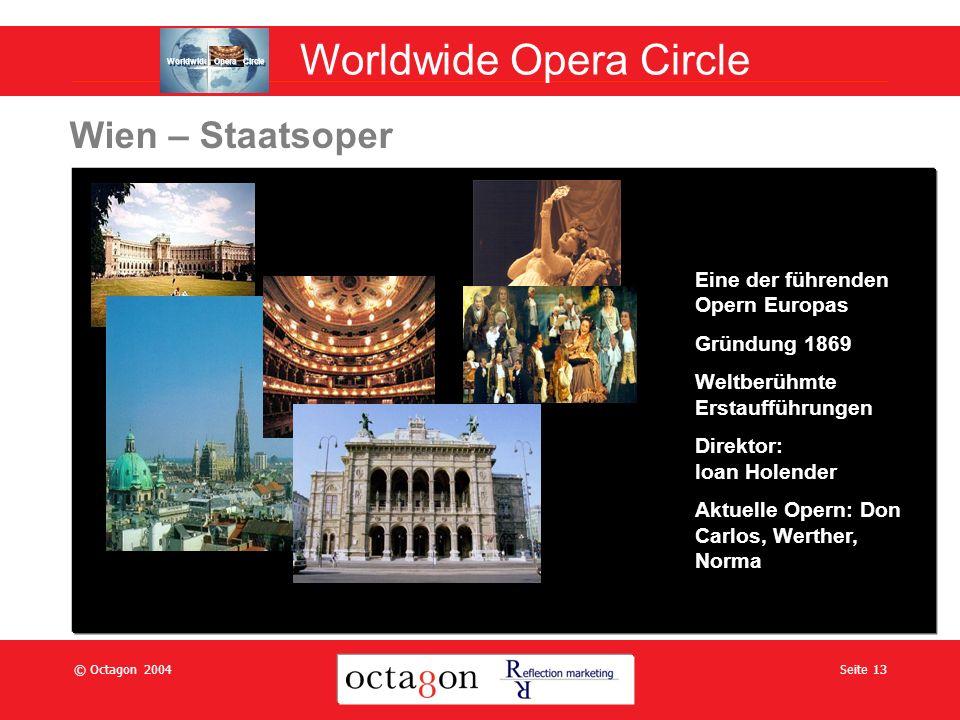 © Octagon 2004Seite 13 Wien – Staatsoper Eine der führenden Opern Europas Gründung 1869 Weltberühmte Erstaufführungen Direktor: Ioan Holender Aktuelle Opern: Don Carlos, Werther, Norma Worldwide Opera Circle