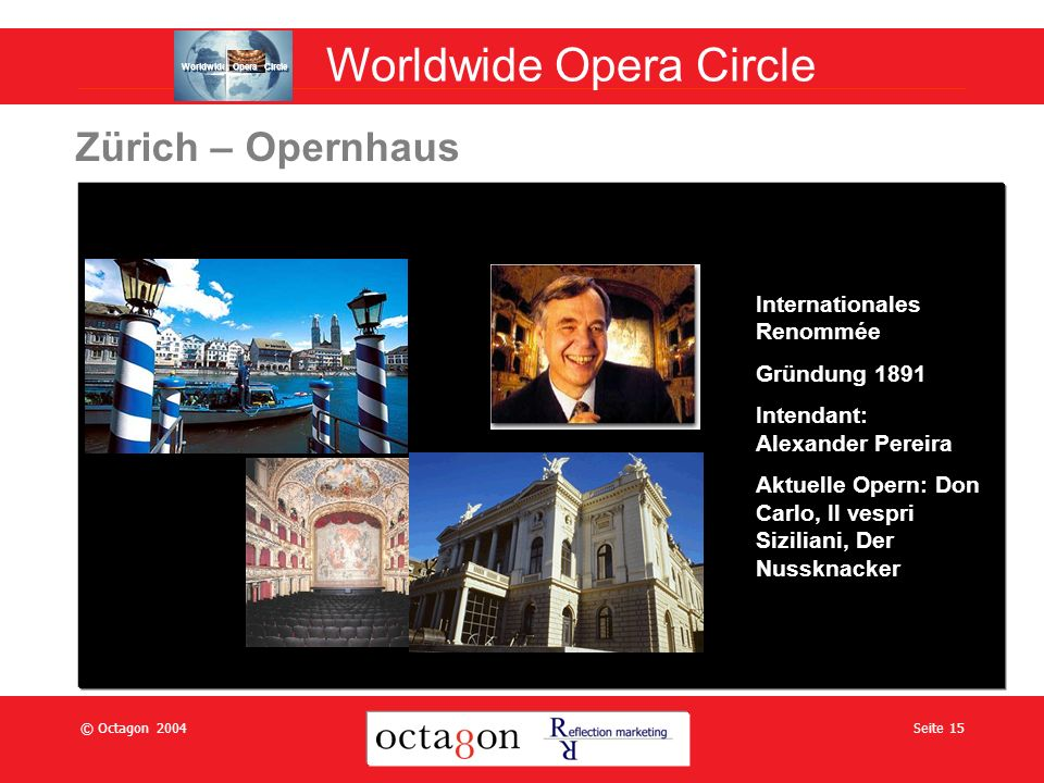 © Octagon 2004Seite 15 Zürich – Opernhaus Internationales Renommée Gründung 1891 Intendant: Alexander Pereira Aktuelle Opern: Don Carlo, Il vespri Siziliani, Der Nussknacker Worldwide Opera Circle