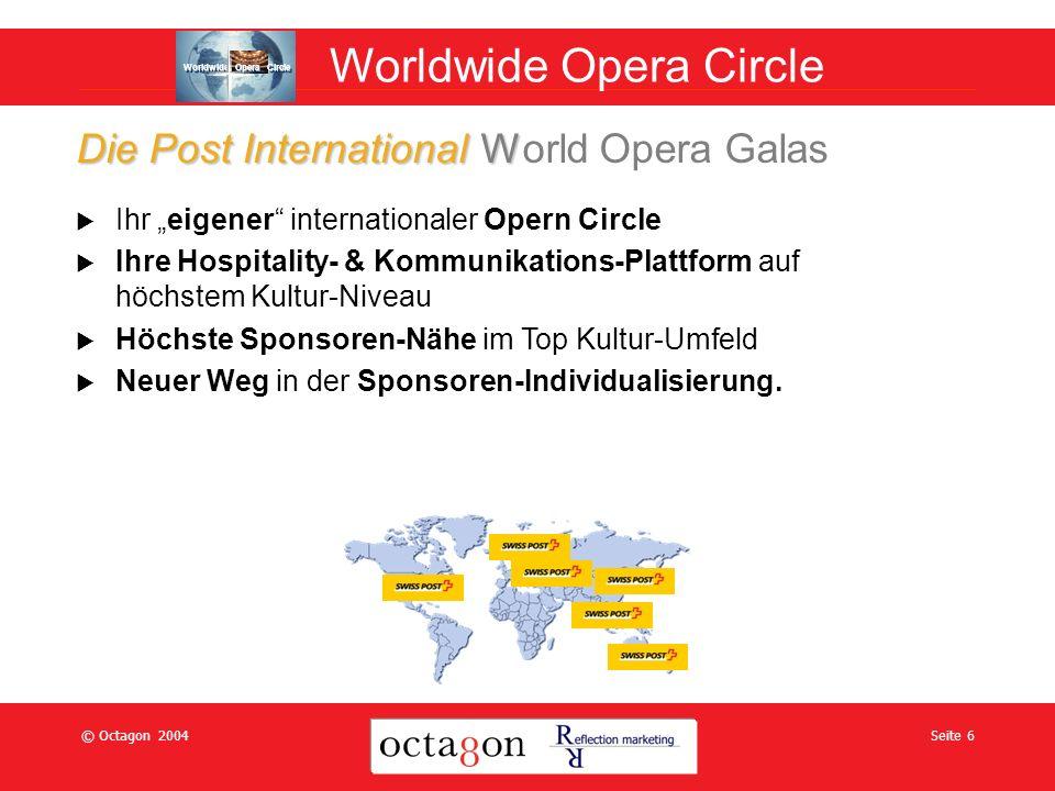 © Octagon 2004Seite 6 Ihr eigener internationaler Opern Circle Ihre Hospitality- & Kommunikations-Plattform auf höchstem Kultur-Niveau Höchste Sponsoren-Nähe im Top Kultur-Umfeld Neuer Weg in der Sponsoren-Individualisierung.