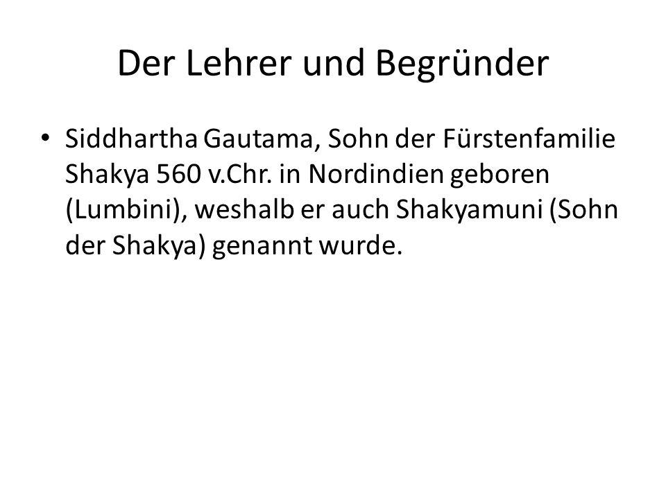 Der Lehrer und Begründer Siddhartha Gautama, Sohn der Fürstenfamilie Shakya 560 v.Chr. in Nordindien geboren (Lumbini), weshalb er auch Shakyamuni (So