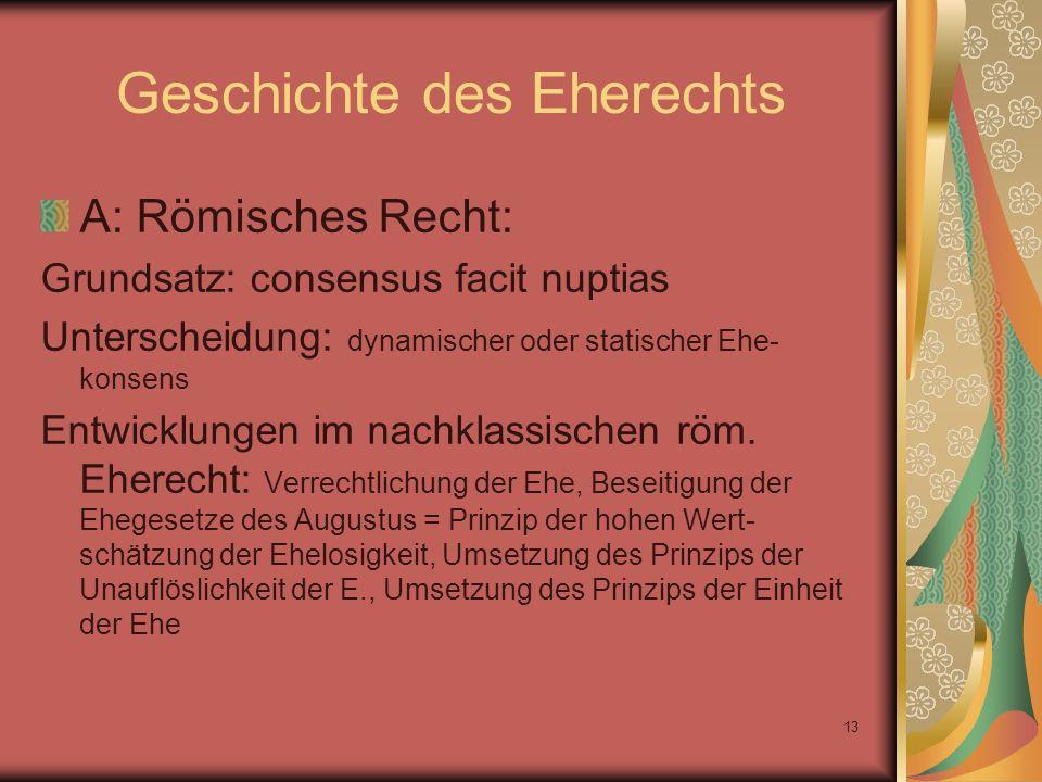 13 Geschichte des Eherechts A: Römisches Recht: Grundsatz: consensus facit nuptias Unterscheidung: dynamischer oder statischer Ehe- konsens Entwicklun