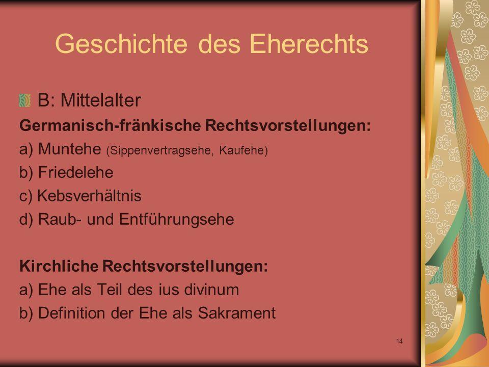 14 Geschichte des Eherechts B: Mittelalter Germanisch-fränkische Rechtsvorstellungen: a) Muntehe (Sippenvertragsehe, Kaufehe) b) Friedelehe c) Kebsver
