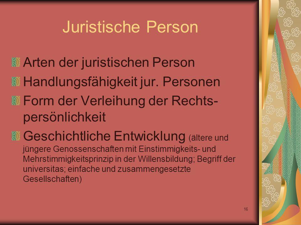 16 Juristische Person Arten der juristischen Person Handlungsfähigkeit jur. Personen Form der Verleihung der Rechts- persönlichkeit Geschichtliche Ent