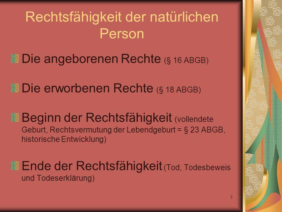 3 Rechtsfähigkeit der natürlichen Person Die angeborenen Rechte (§ 16 ABGB) Die erworbenen Rechte (§ 18 ABGB) Beginn der Rechtsfähigkeit (vollendete G