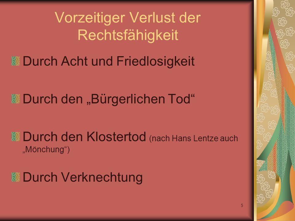 5 Vorzeitiger Verlust der Rechtsfähigkeit Durch Acht und Friedlosigkeit Durch den Bürgerlichen Tod Durch den Klostertod (nach Hans Lentze auch Mönchun