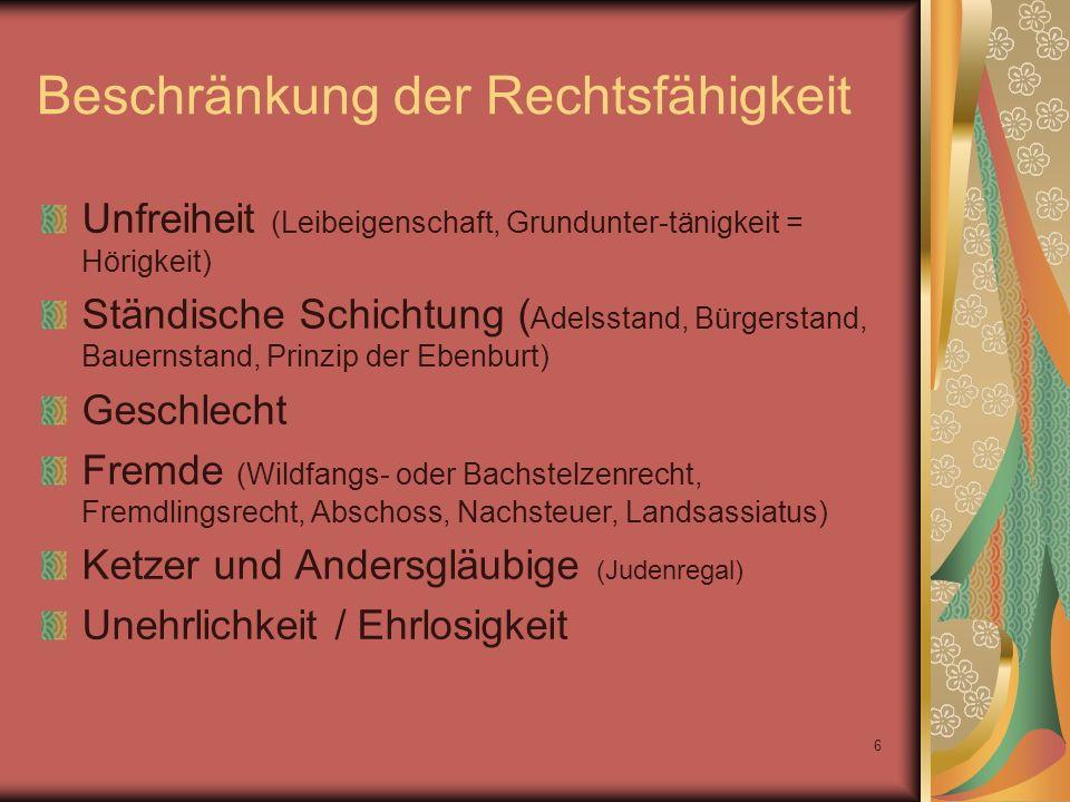 6 Beschränkung der Rechtsfähigkeit Unfreiheit (Leibeigenschaft, Grundunter-tänigkeit = Hörigkeit) Ständische Schichtung ( Adelsstand, Bürgerstand, Bau