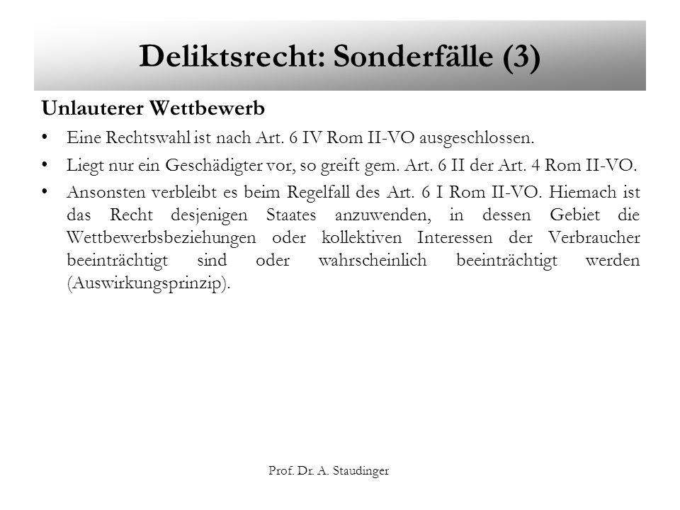Prof. Dr. A. Staudinger Deliktsrecht: Sonderfälle (3) Unlauterer Wettbewerb Eine Rechtswahl ist nach Art. 6 IV Rom II-VO ausgeschlossen. Liegt nur ein