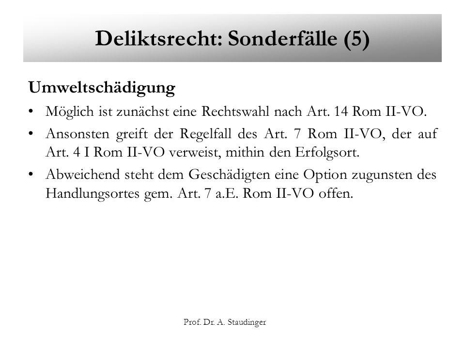 Prof. Dr. A. Staudinger Deliktsrecht: Sonderfälle (5) Umweltschädigung Möglich ist zunächst eine Rechtswahl nach Art. 14 Rom II-VO. Ansonsten greift d