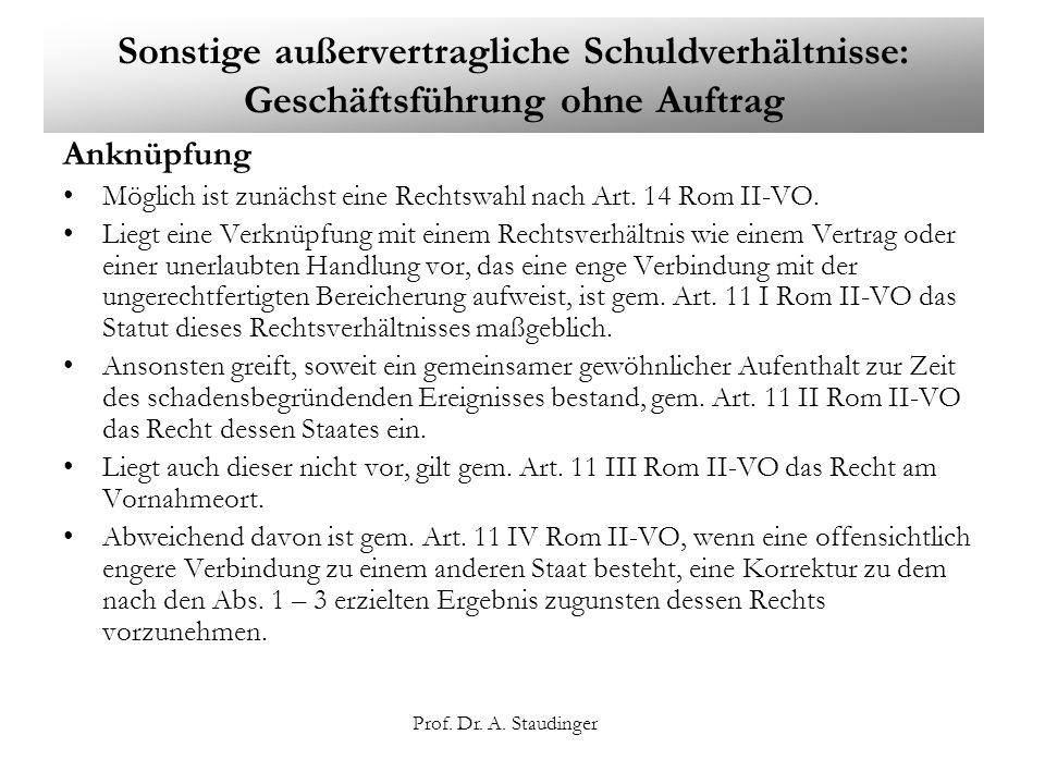 Prof. Dr. A. Staudinger Sonstige außervertragliche Schuldverhältnisse: Geschäftsführung ohne Auftrag Anknüpfung Möglich ist zunächst eine Rechtswahl n