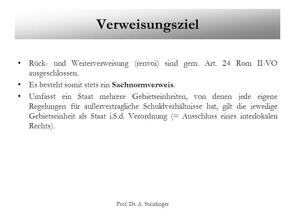Prof. Dr. A. Staudinger Verweisungsziel Rück- und Weiterverweisung (renvoi) sind gem. Art. 24 Rom II-VO ausgeschlossen. Es besteht somit stets ein Sac