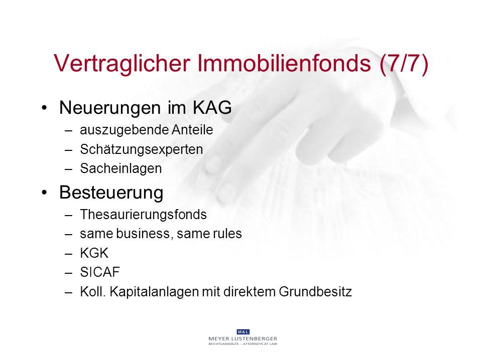 Vertraglicher Immobilienfonds (7/7) Neuerungen im KAG –auszugebende Anteile –Schätzungsexperten –Sacheinlagen Besteuerung –Thesaurierungsfonds –same b