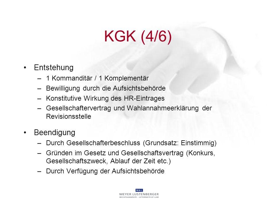 KGK (4/6) Entstehung –1 Kommanditär / 1 Komplementär –Bewilligung durch die Aufsichtsbehörde –Konstitutive Wirkung des HR-Eintrages –Gesellschafterver
