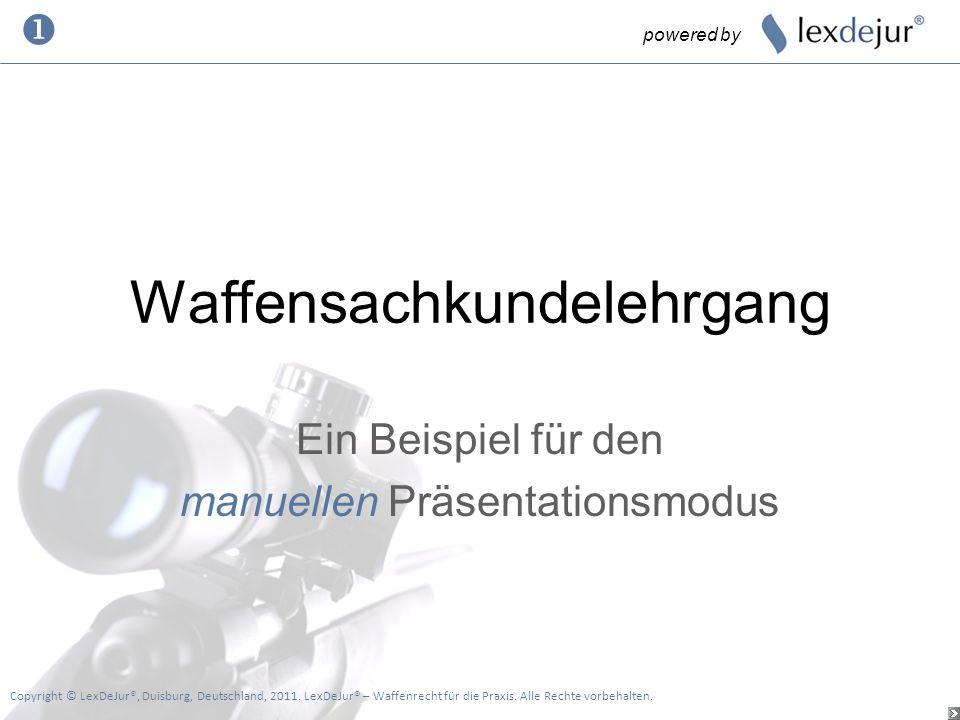 Waffensachkundelehrgang Ein Beispiel für den manuellen Präsentationsmodus powered by Copyright © LexDeJur®, Duisburg, Deutschland, 2011. LexDeJur® – W