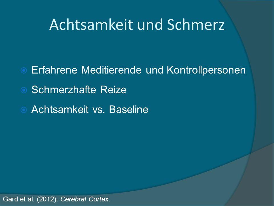 Achtsamkeit und Schmerz Gard et al. (2012). Cerebral Cortex. Erfahrene Meditierende und Kontrollpersonen Schmerzhafte Reize Achtsamkeit vs. Baseline