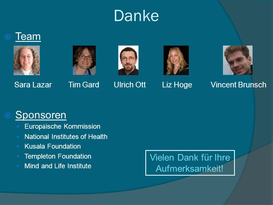 Danke Team Sponsoren Europ ä ische Kommission National Institutes of Health Kusala Foundation Templeton Foundation Mind and Life Institute Center for Mindfulness, University of Massachusetts Vielen Dank für Ihre Aufmerksamkeit.